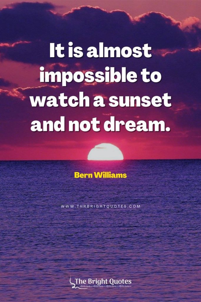 It is almost impossible to watch a sunset and not dream. – Bern Williams