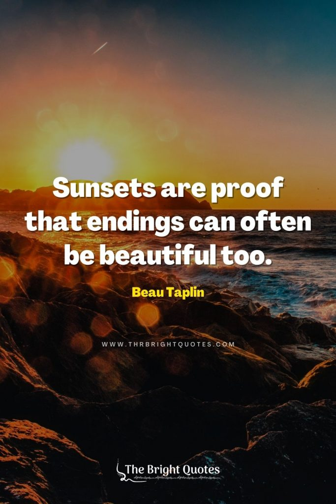 Sunsets are proof that endings can often be beautiful too. – Beau Taplin