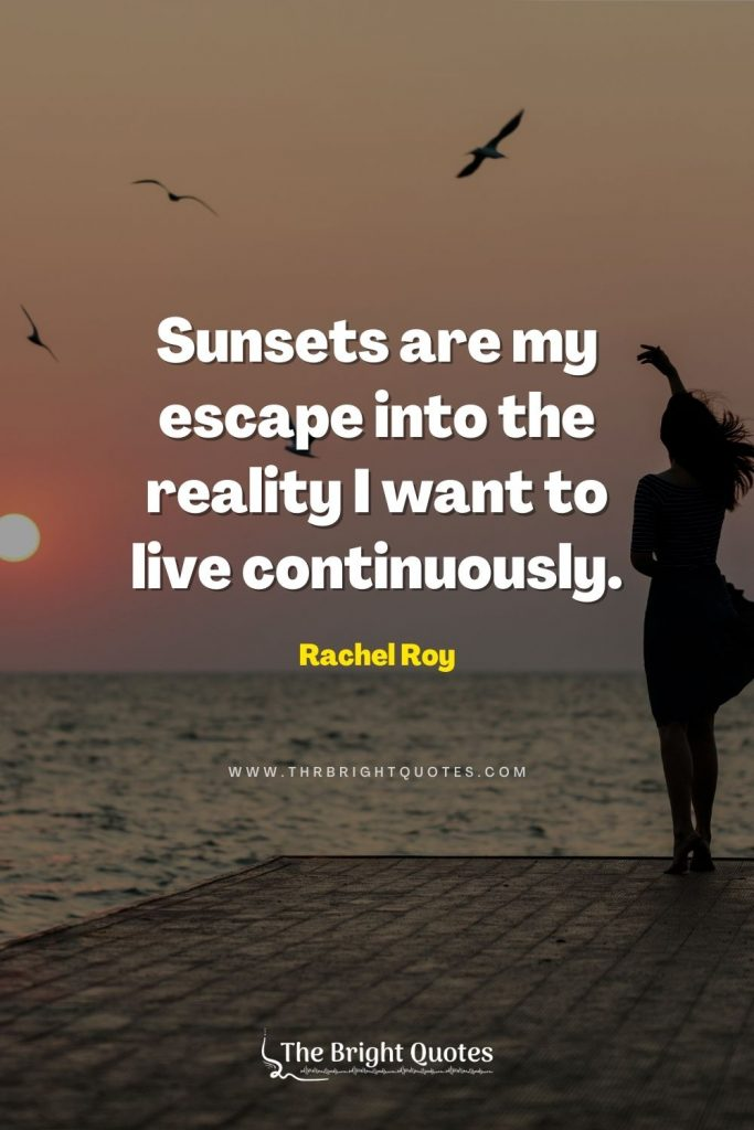 Sunsets are my escape into the reality I want to live continuously. – Rachel Roy
