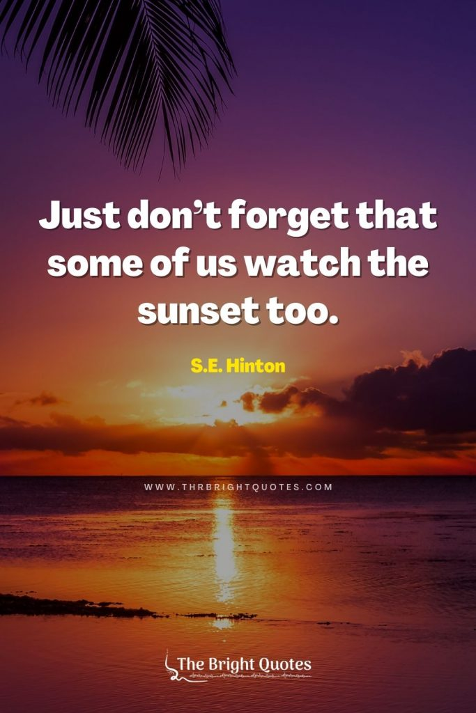 Just don't forget that some of us watch the sunset too. – S.E. Hinton