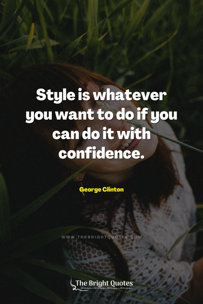 Style is whatever you want to do if you can do it with confidence. –George Clinton