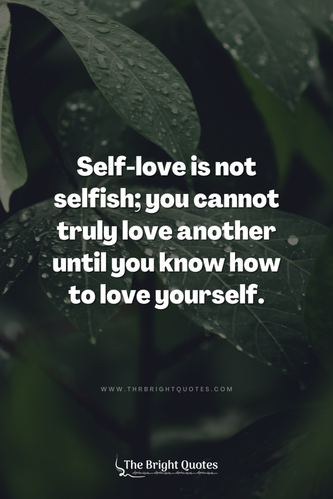 Self-love is not selfish; you cannot truly love another until you know how to love yourself.