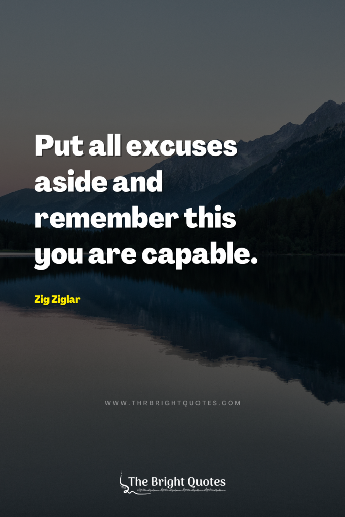 Put all excuses aside and remember this – you are capable. – Zig Ziglar