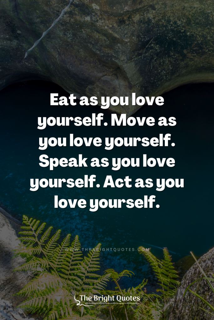 Eat as you love yourself. Move as you love yourself. Speak as you love yourself. Act as you love yourself.