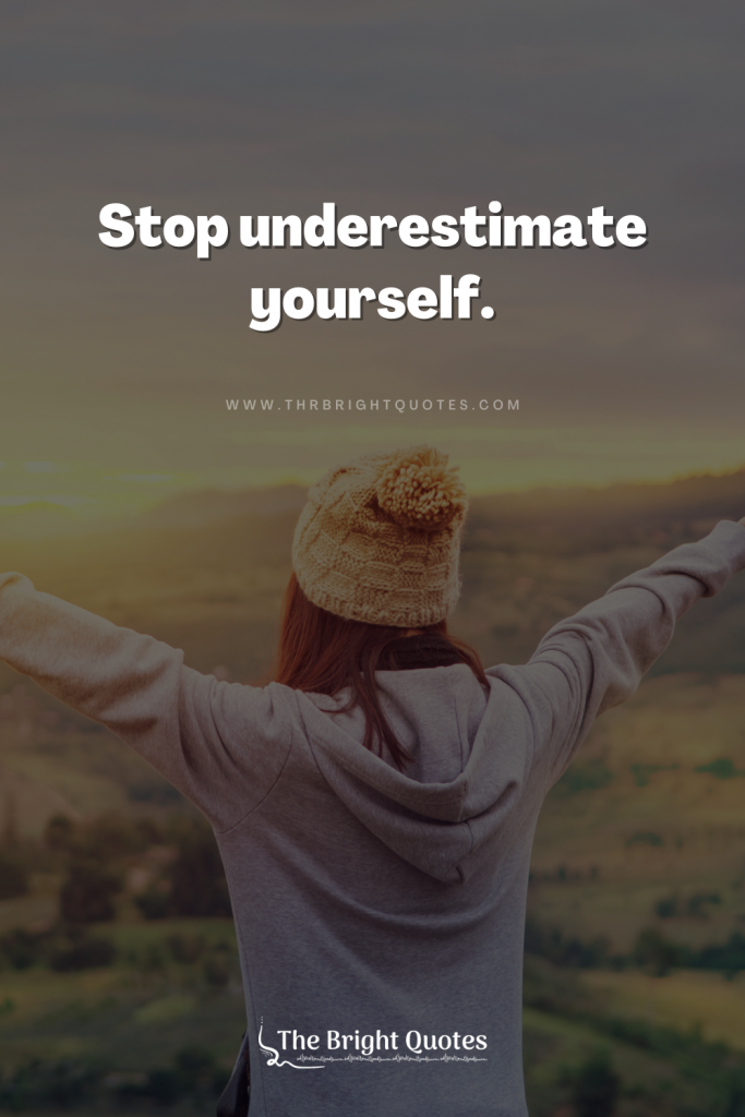 Stop underestimate yourself.