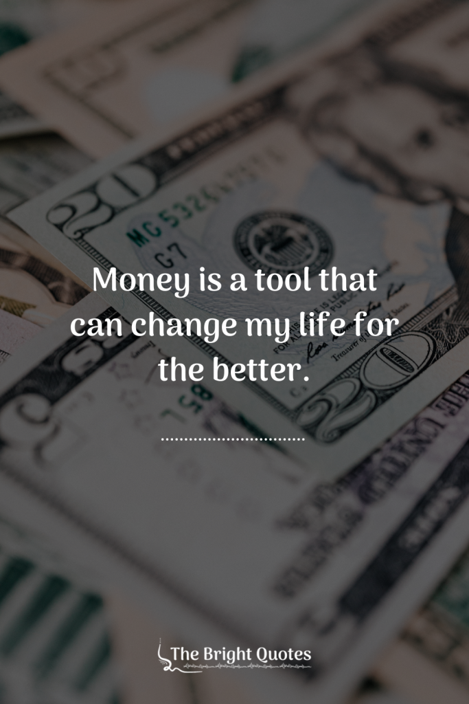 Money is a tool that can change my life for the better.