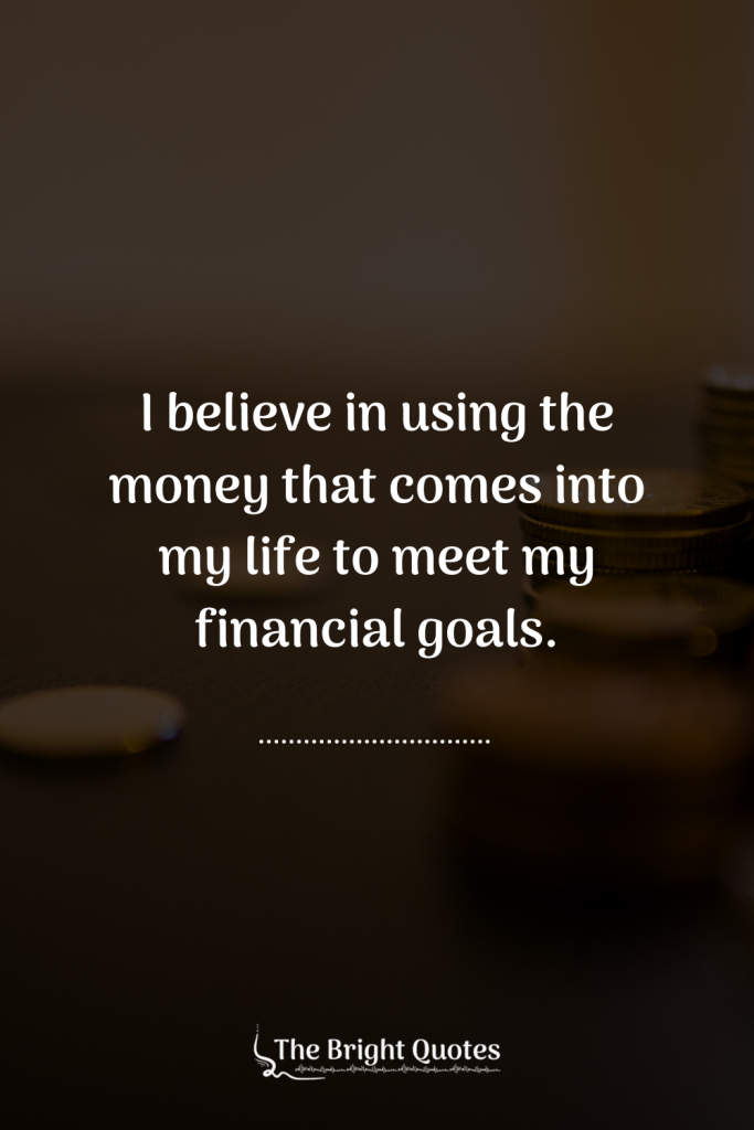 I believe in using the money that comes into my life to meet my financial goals.