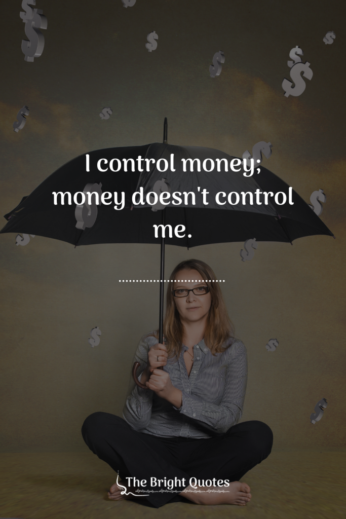 I control money; money doesn't control me.
