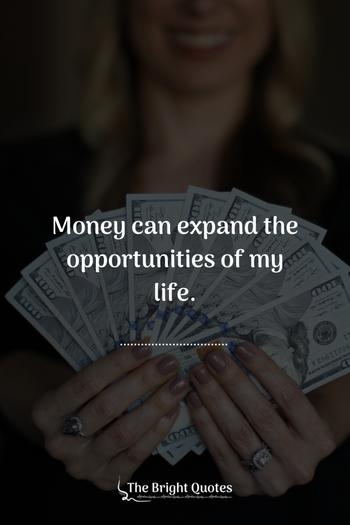 Money can expand the opportunities of my life.