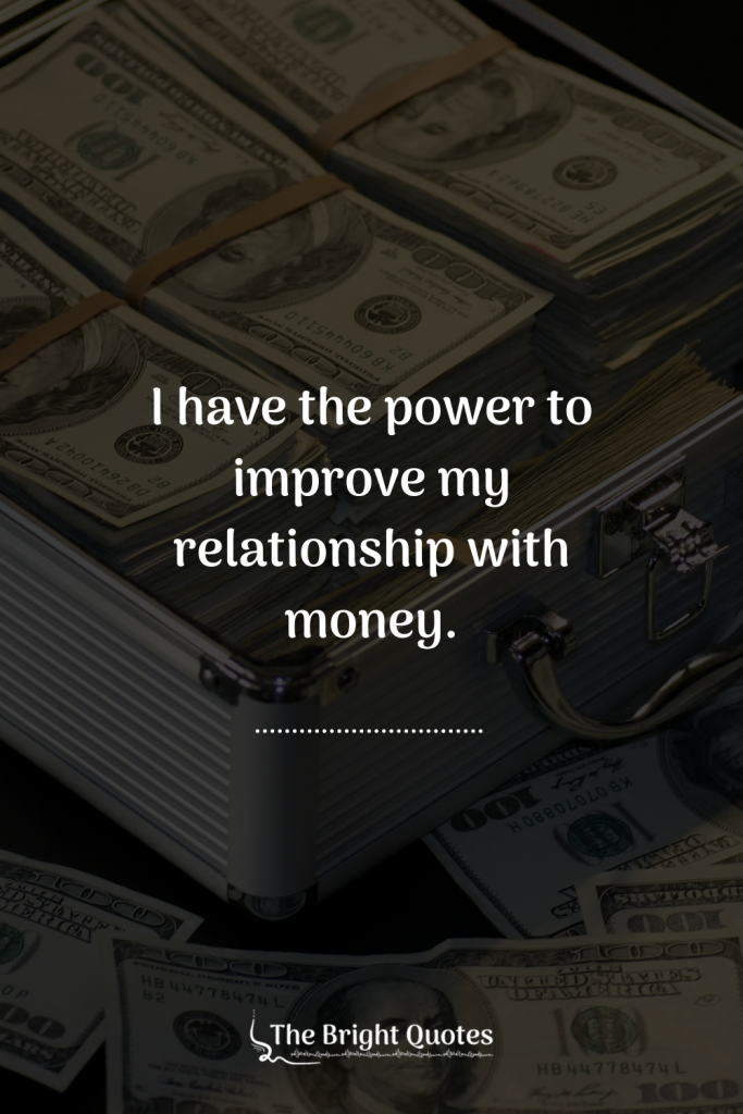 I have the power to improve my relationship with money.