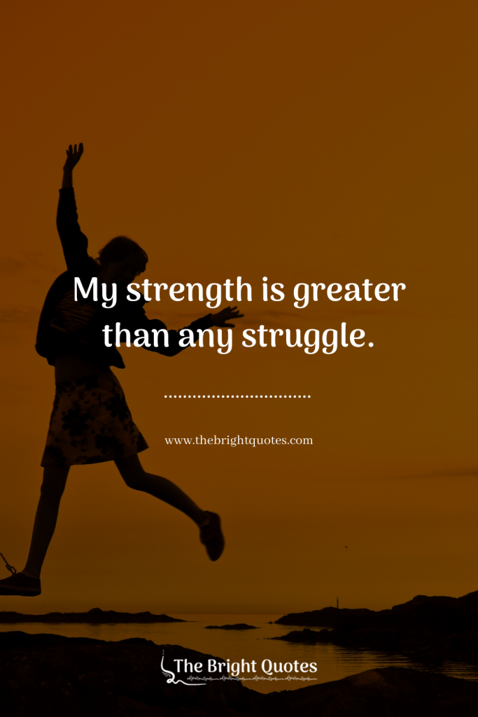 My strength is greater than any struggle.