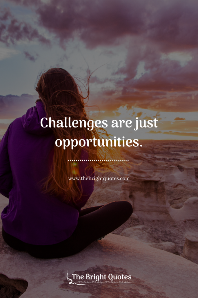 Challenges are just opportunities.