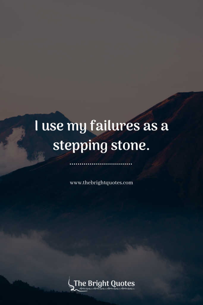 I use my failures as a stepping stone.