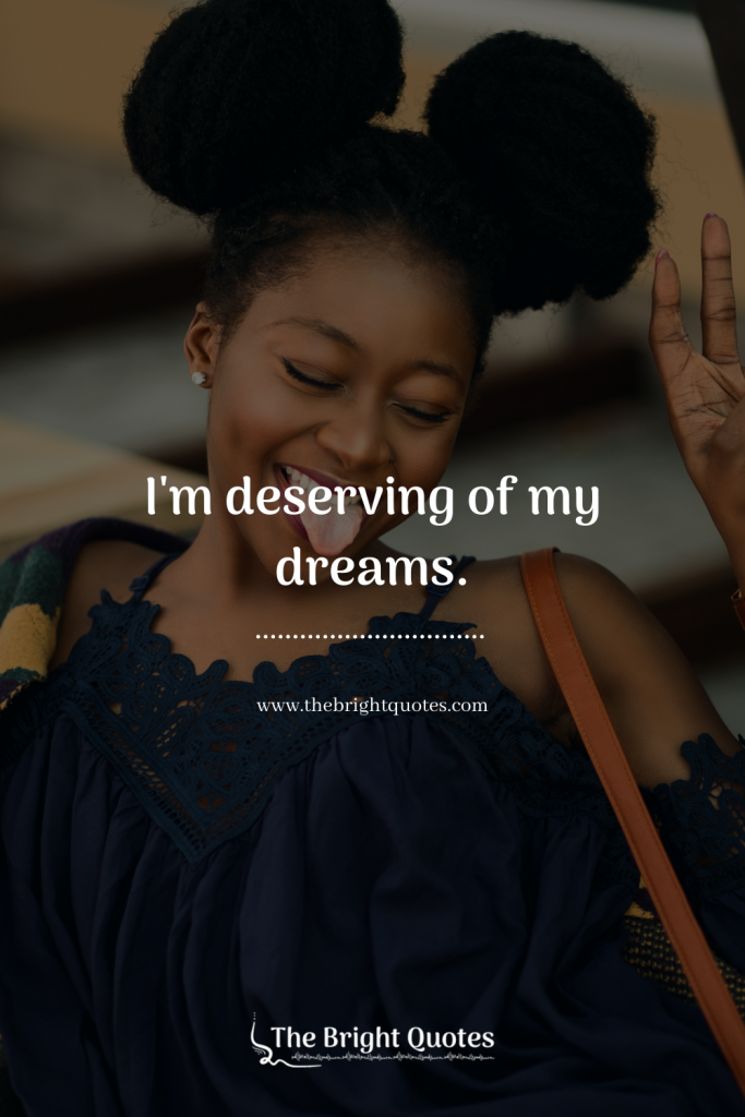 I'm deserving of my dreams.