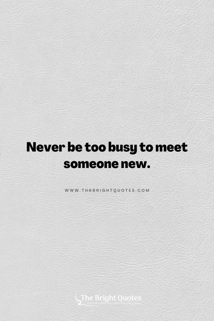 Never be too busy to meet someone new.