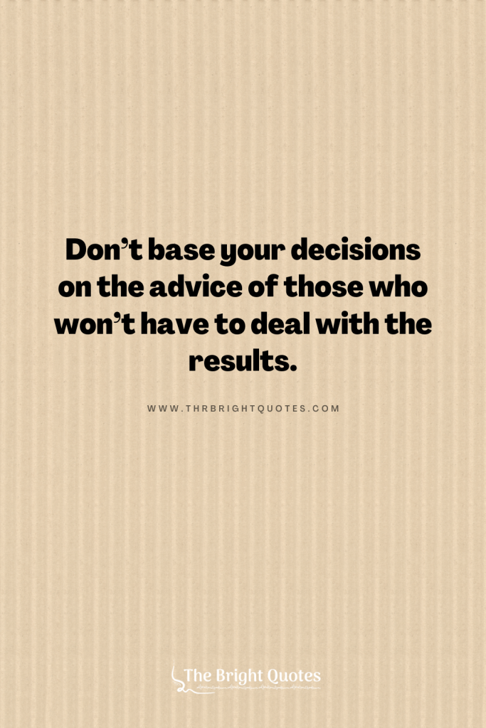 Don't base your decisions on the advice of those who won't have to deal with the results.