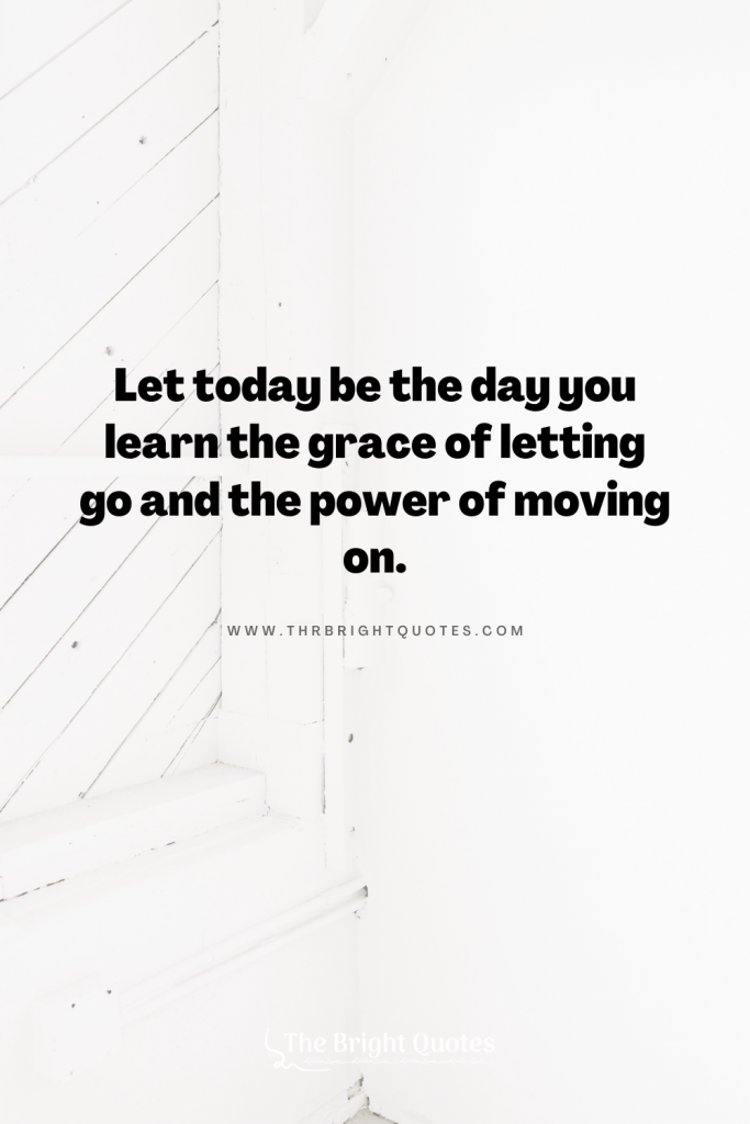 Let today be the day you learn the grace of letting go and the power of moving on.