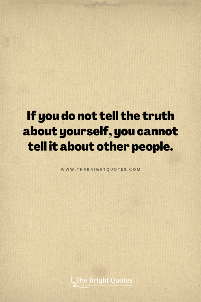 If you do not tell the truth about yourself, you cannot tell it about other people.