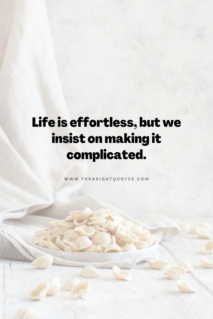 Life is effortless, but we insist on making it complicated.