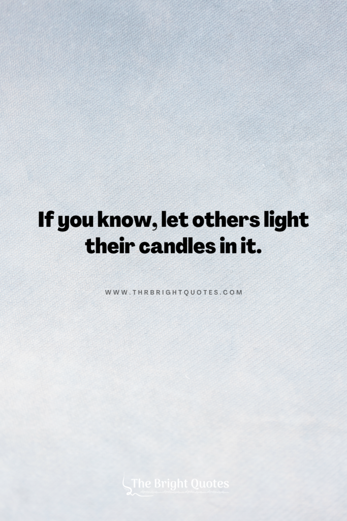If you know, let others light their candles in it.