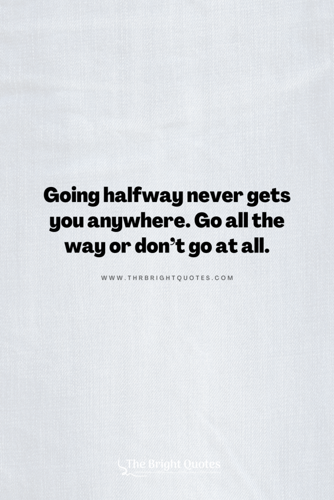Going halfway never gets you anywhere. Go all the way or don't go at all.