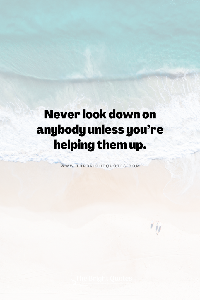 Never look down on anybody unless you're helping them up.