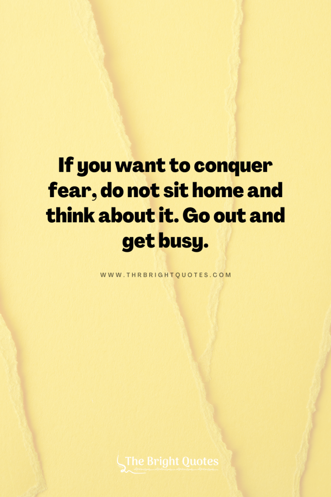 If you want to conquer fear, do not sit home and think about it. Go out and get busy.