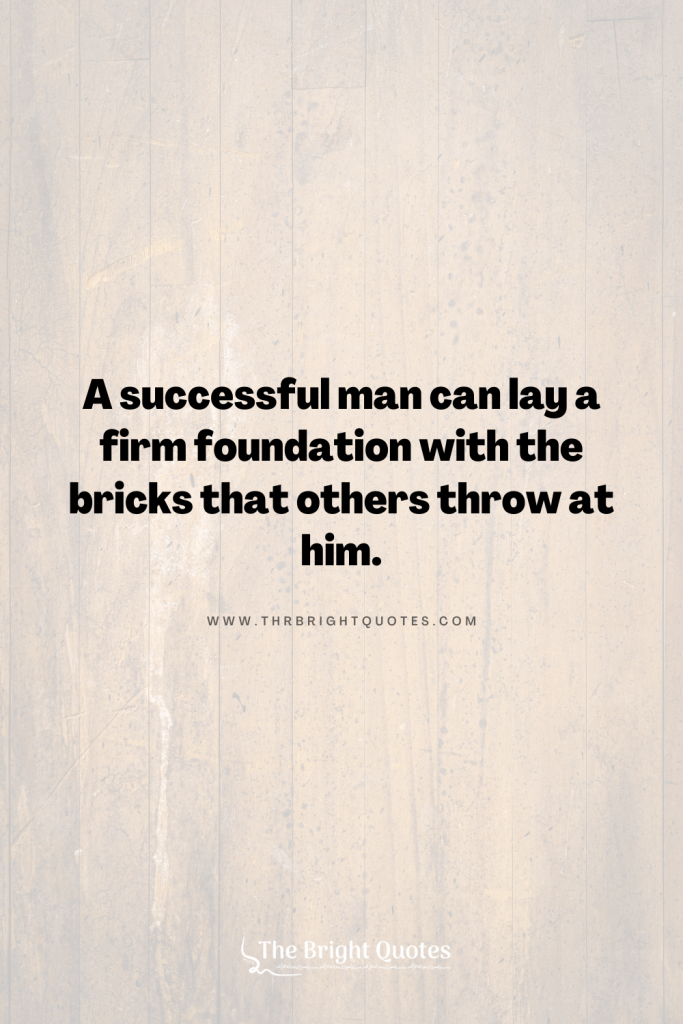 A successful man can lay a firm foundation with the bricks that others throw at him.