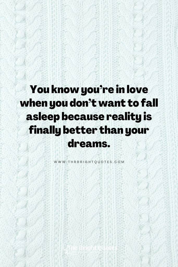 You know you're in love when you don't want to fall asleep because reality is finally better than your dreams.