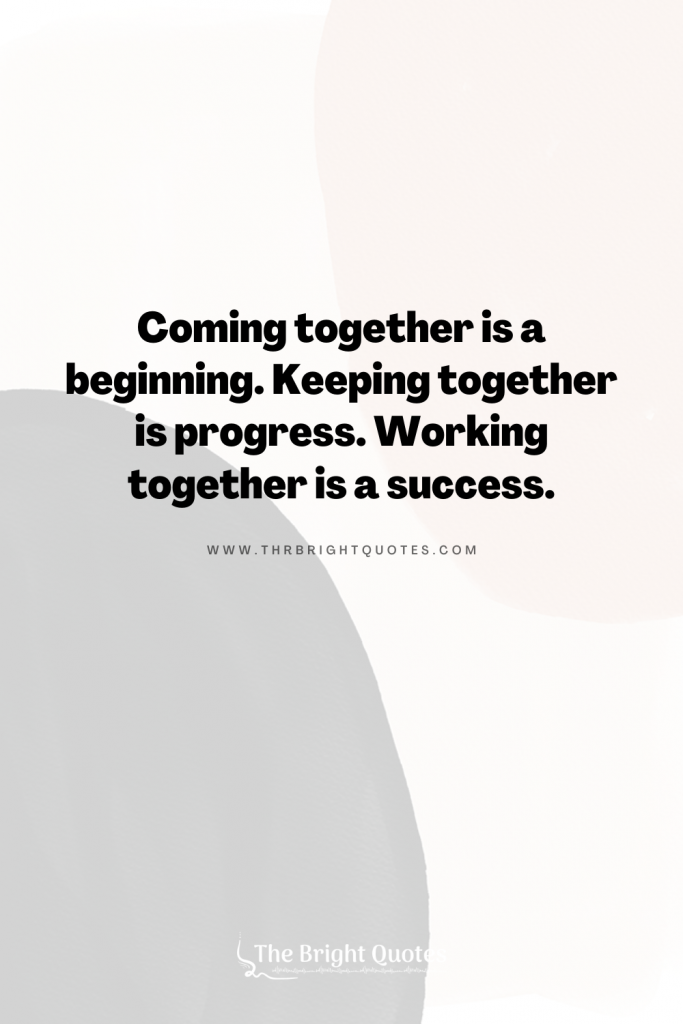 Coming together is a beginning. Keeping together is progress. Working together is a success.