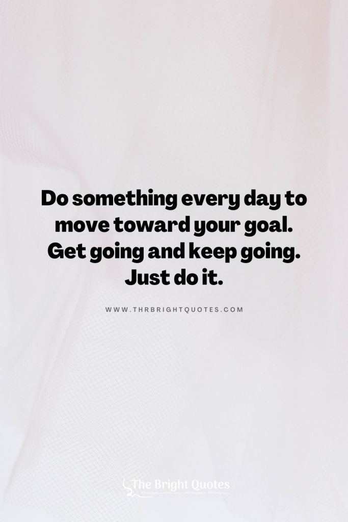 Do something every day to move toward your goal. Get going and keep going. Just do it.