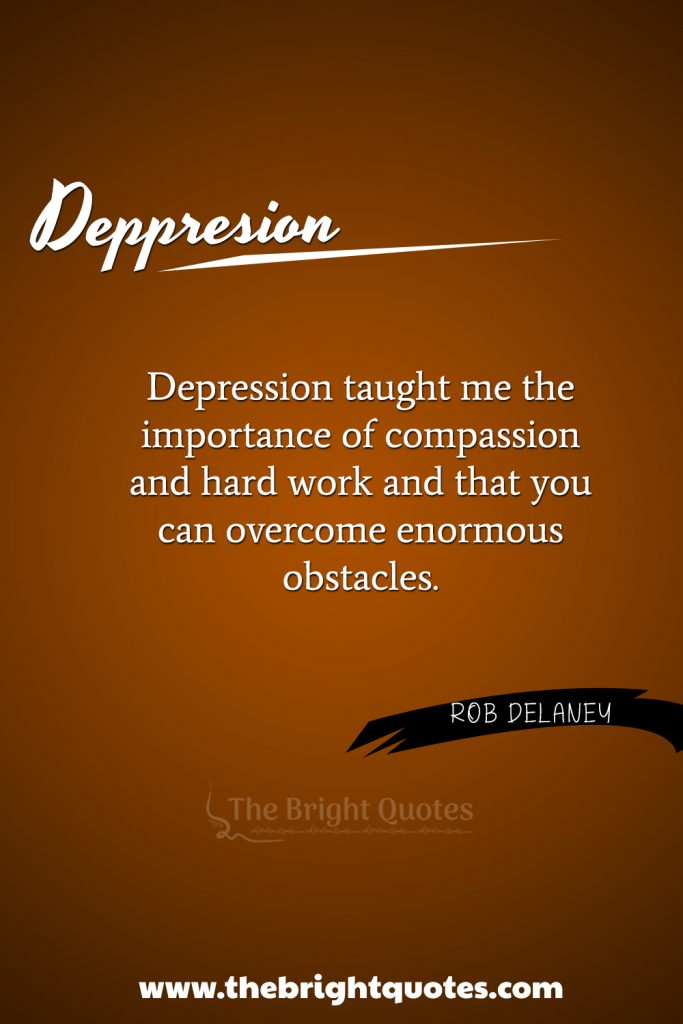 """""""Depression taught me the importance of compassion and hard work, and that you can overcome enormous obstacles."""""""