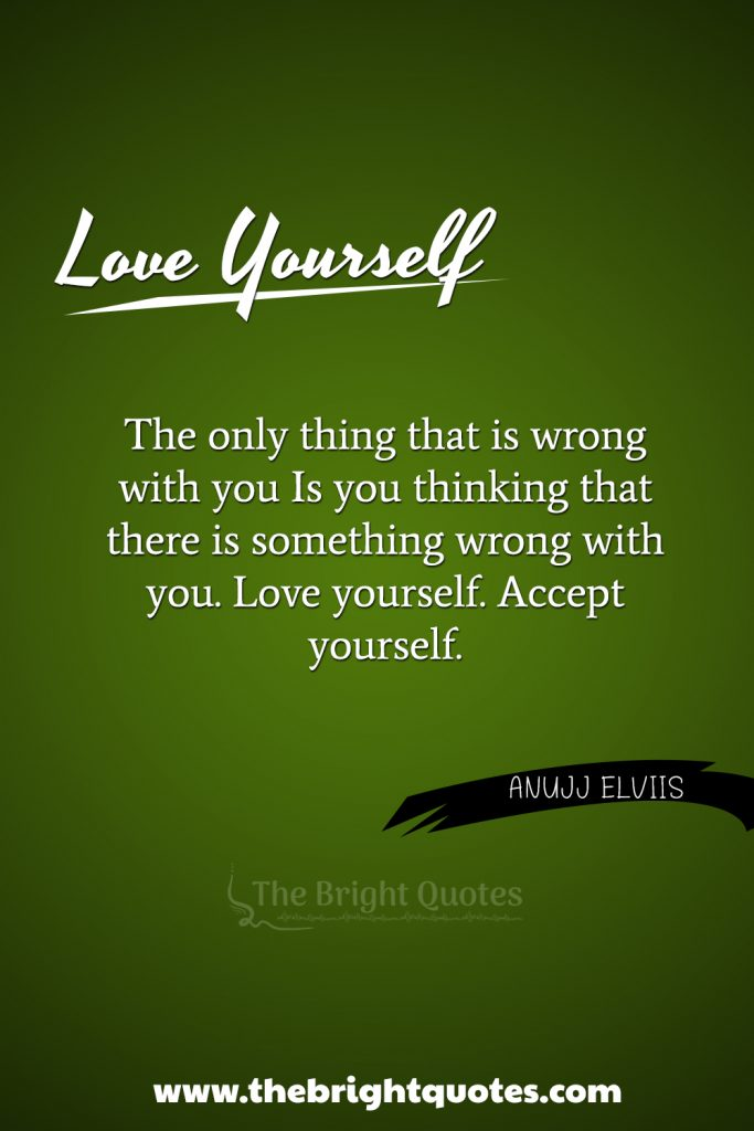 """""""The only thing that is wrong with you, Is you thinking that there is something wrong with you. Love yourself. Accept yourself."""""""