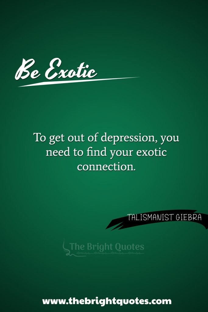 """""""To get out of depression, you need to find your exotic connection."""""""