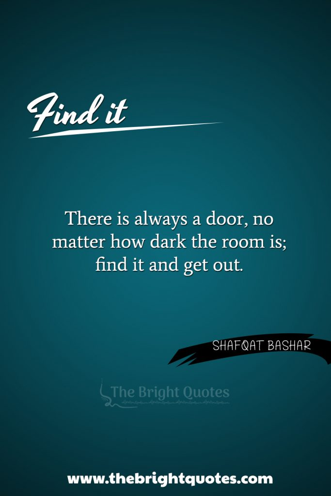 """""""There is always a door, no matter how dark the room is, find it and get out."""""""