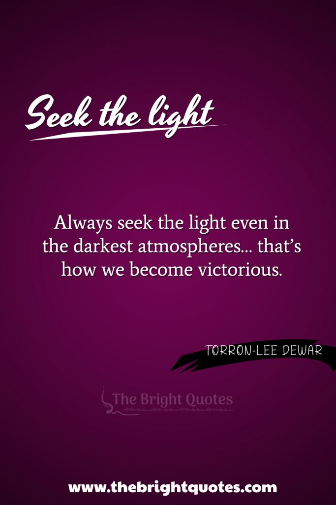 """""""Always seek the light even in the darkest atmospheres… that's how we become victorious."""
