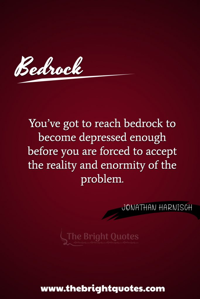 """""""You've got to reach bedrock to become depressed enough before you are forced to accept the reality and enormity of the problem."""""""