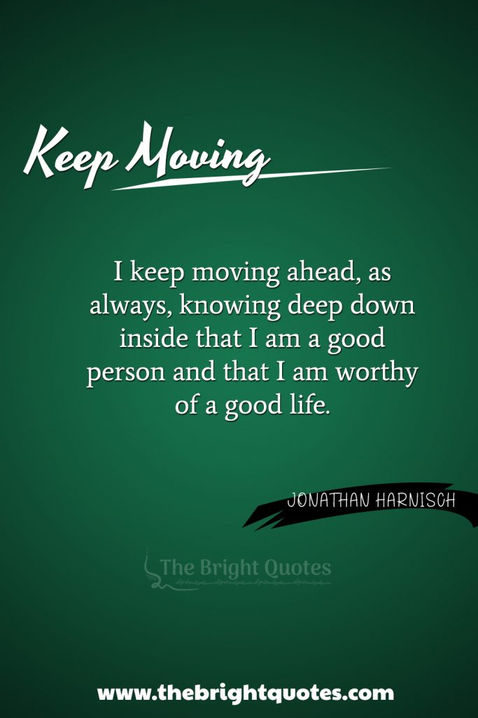 """""""I keep moving ahead, as always, knowing deep down inside that I am a good person and that I am worthy of a good life."""""""