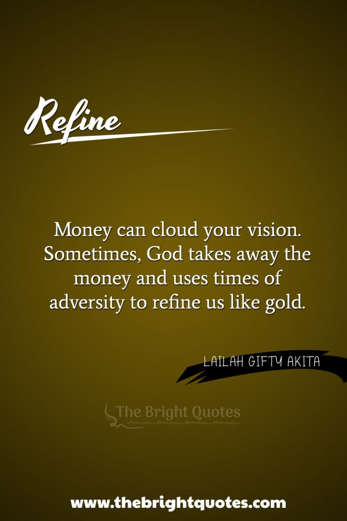 """""""Money can cloud your vision. Sometimes, God takes away the money and uses times of adversity to refine us like gold."""""""