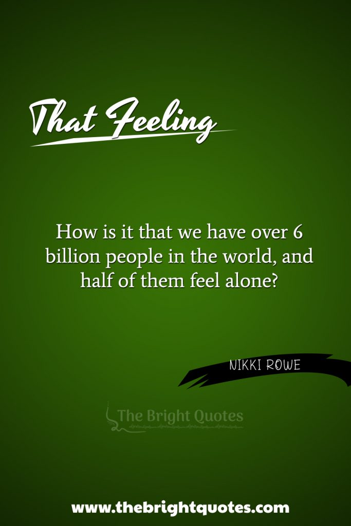 """""""How is it that we have over 6 billion people in the world and half of them feel alone?"""""""