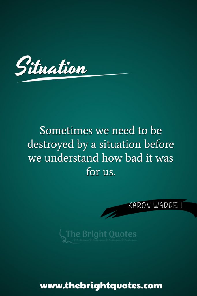 """""""Sometimes we need to be destroyed by a situation, before we understand how bad it was for us."""""""