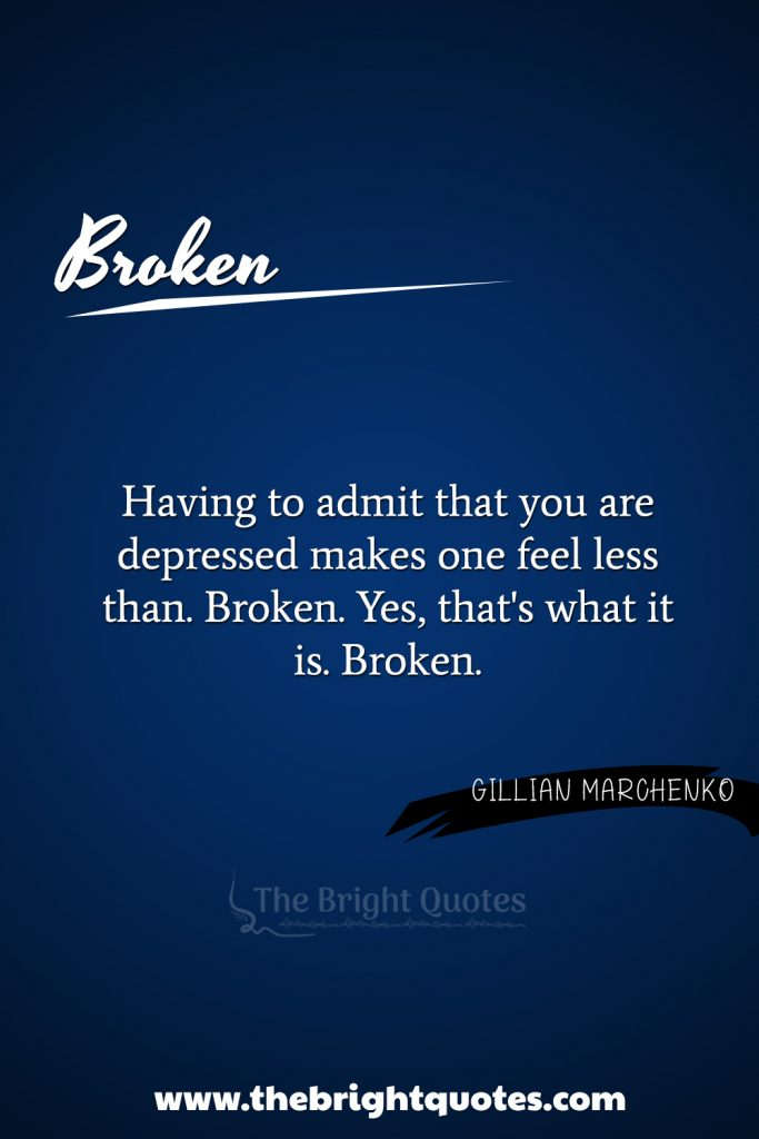 """""""Having to admit that you are depressed makes one feel less than. Broken. Yes, that's what it is. Broken."""""""