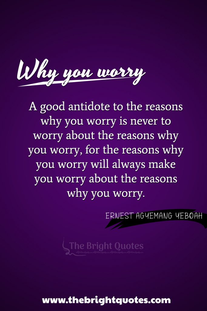 """""""A good antidote to the reasons why you worry is never to worry about the reasons why you worry, for the reasons why you worry will always make you worry about the reasons why you worry"""""""