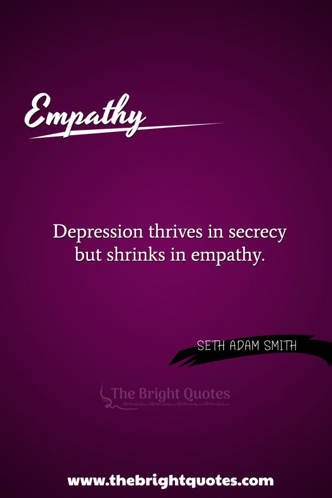 """""""Depression thrives in secrecy but shrinks in empathy."""""""