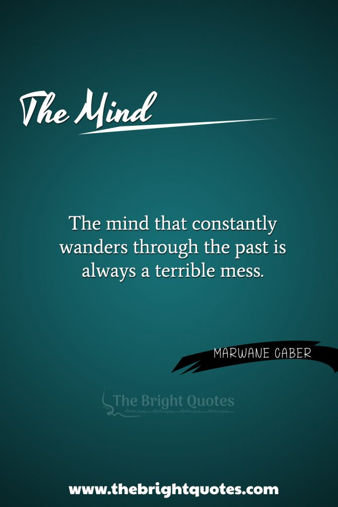 """3. """"The mind that constantly wanders through the past is always a terrible mess."""""""