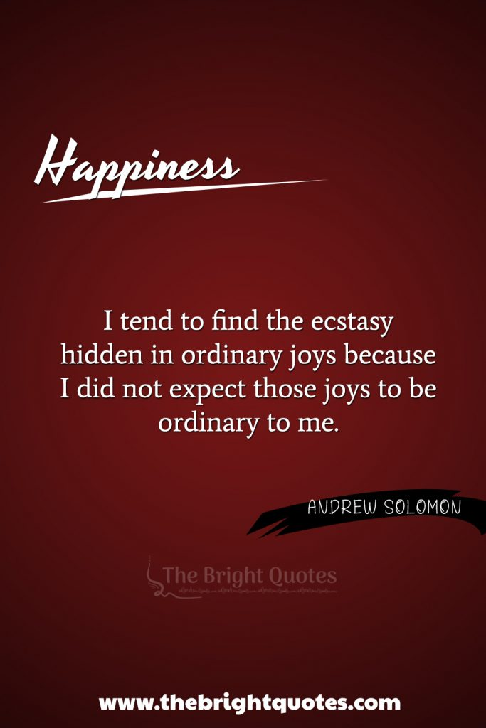 """""""I tend to find the ecstasy hidden in ordinary joys, because I did not expect those joys to be ordinary to me."""""""