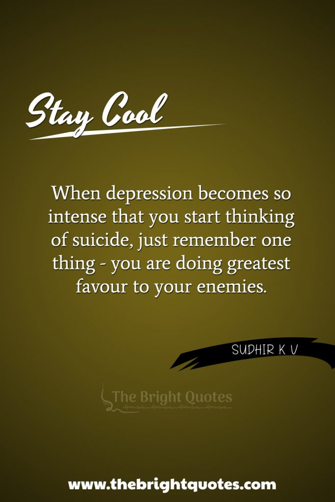 """""""When depression becomes so intense that you start thinking of suicide, just remember one thing - you are doing greatest favor to your enemies."""""""