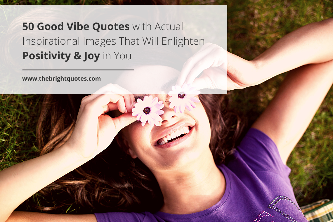 50 Good Vibe Quotes with Actual Inspirational Images That Will Enlighten Positivity & Joy in You featured image