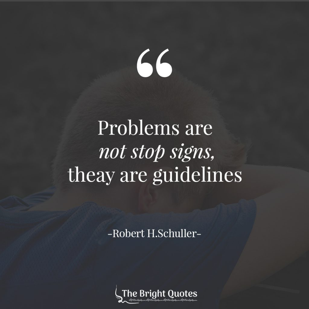 Problems are not stop signs, they are guidelines - Robert H.Schuller