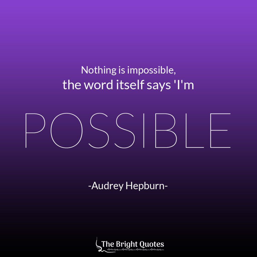 Nothing is impossible the word itself says I'm Possible. - Audrey Hepburn